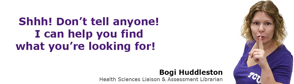 Shhh! Don't tell anyone! I can help you find what you're looking for! Bogi Huddleston, Health Sciences & Assessment Librarian.